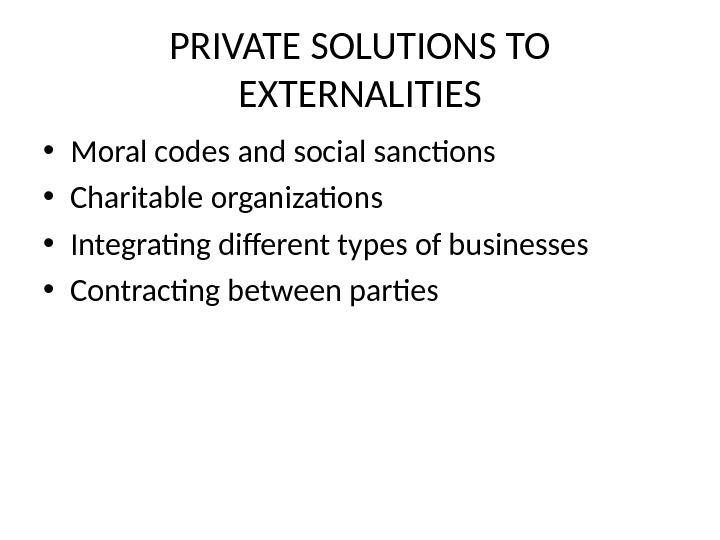 PRIVATE SOLUTIONS TO EXTERNALITIES • Moral codes and social sanctions • Charitable organizations • Integrating different