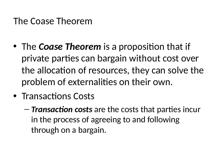 The Coase Theorem • The Coase Theorem is a proposition that if private parties can bargain