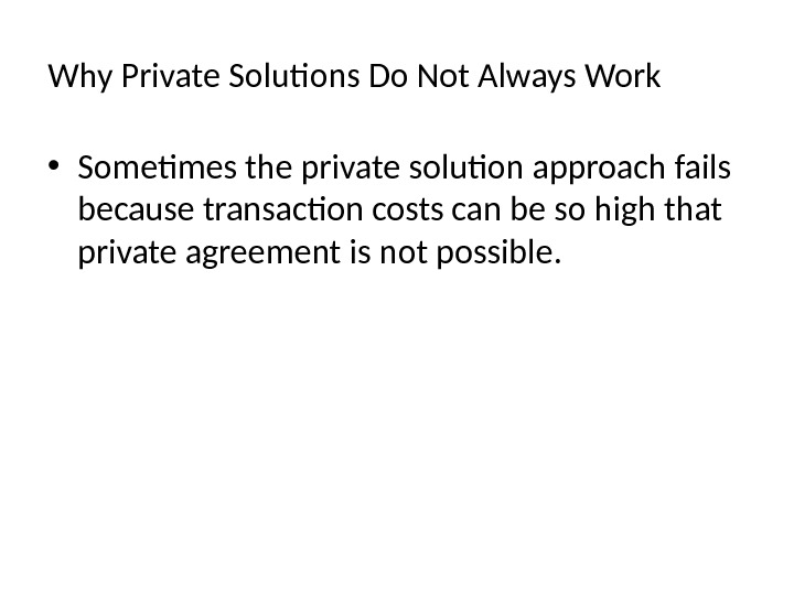 Why Private Solutions Do Not Always Work • Sometimes the private solution approach fails because transaction