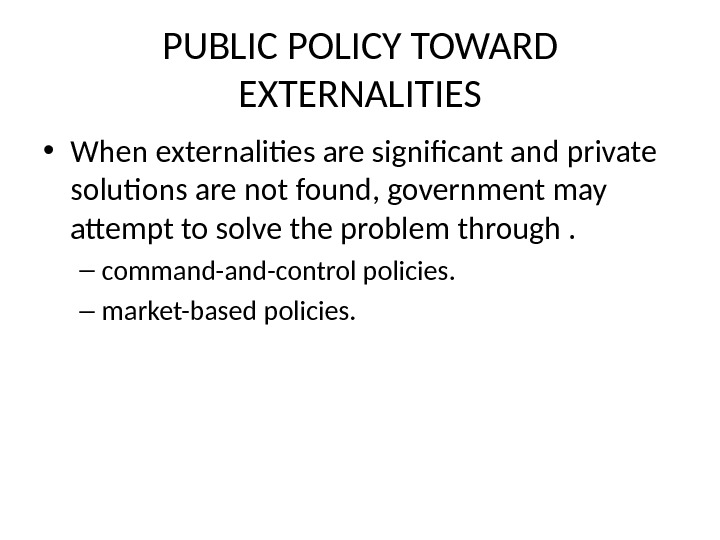 PUBLIC POLICY TOWARD EXTERNALITIES • When externalities are significant and private solutions are not found, government