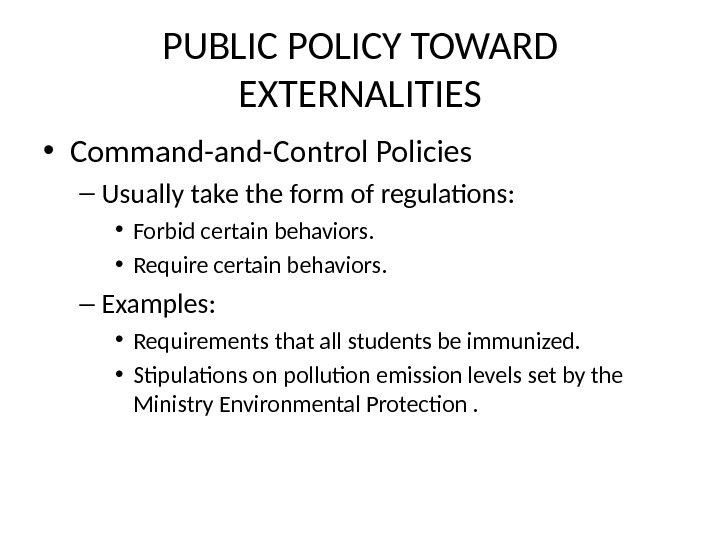 PUBLIC POLICY TOWARD EXTERNALITIES • Command-Control Policies – Usually take the form of regulations:  •