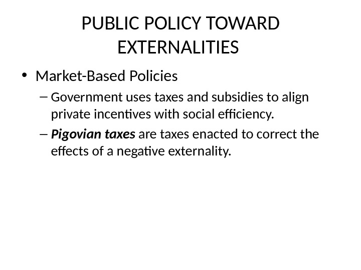 PUBLIC POLICY TOWARD EXTERNALITIES  • Market-Based Policies – Government uses taxes and subsidies to align