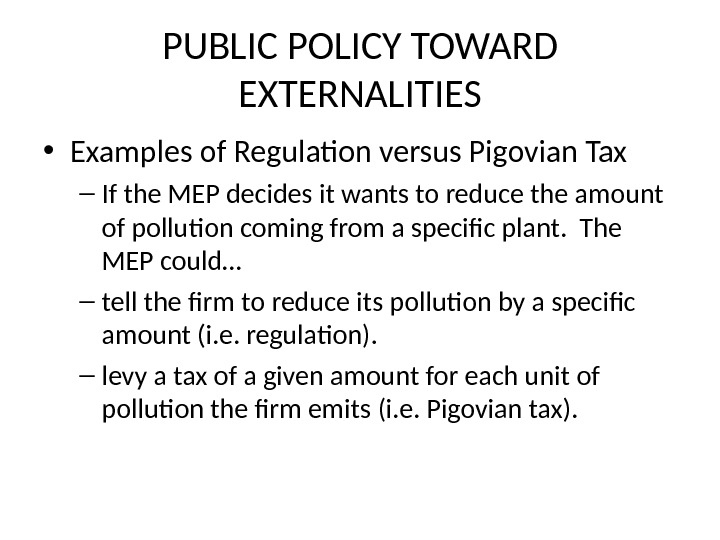 PUBLIC POLICY TOWARD EXTERNALITIES • Examples of Regulation versus Pigovian Tax – If the MEP decides