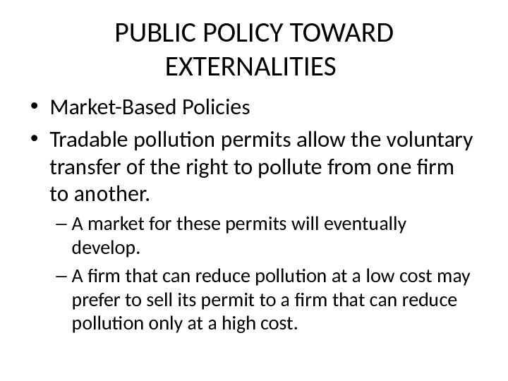 PUBLIC POLICY TOWARD EXTERNALITIES  • Market-Based Policies • Tradable pollution permits  allow the