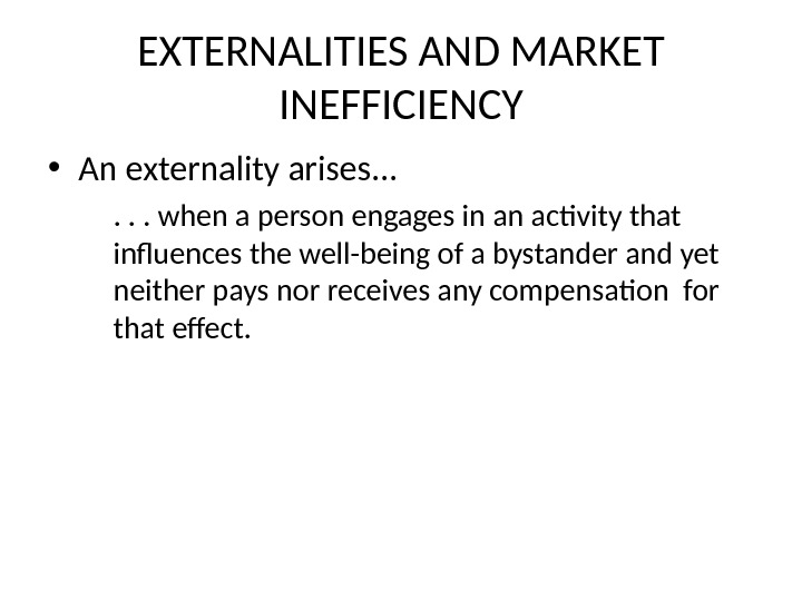 EXTERNALITIES AND MARKET INEFFICIENCY • An externality arises. . . when a person engages in an