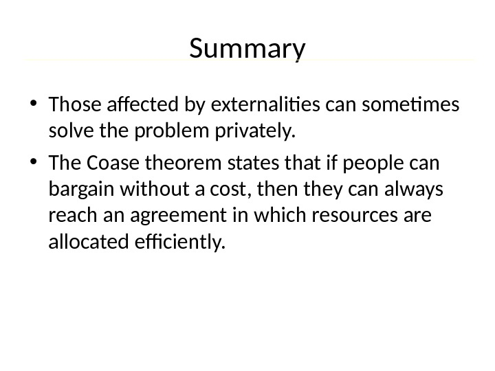 Summary • Those affected by externalities can sometimes solve the problem privately.  • The Coase