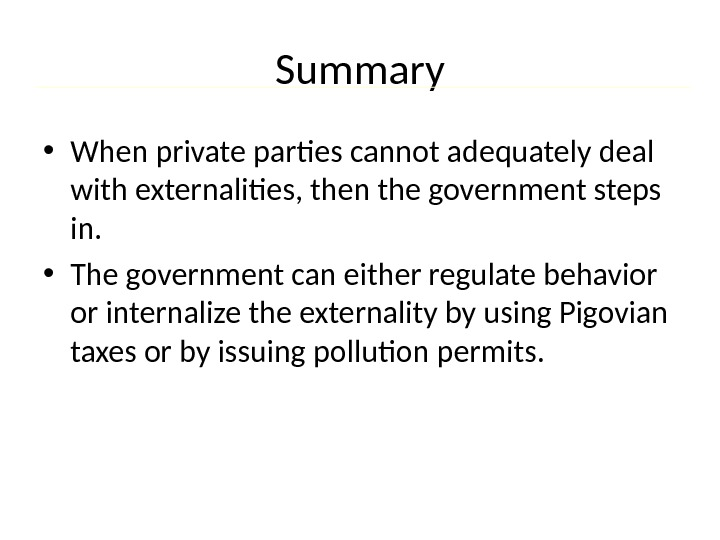 Summary • When private parties cannot adequately deal with externalities, then the government steps in.