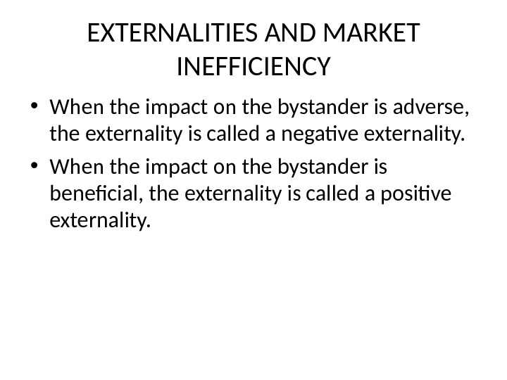 EXTERNALITIES AND MARKET INEFFICIENCY • When the impact on the bystander is adverse,  the externality