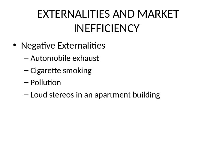 EXTERNALITIES AND MARKET INEFFICIENCY  • Negative Externalities – Automobile exhaust – Cigarette smoking – Pollution
