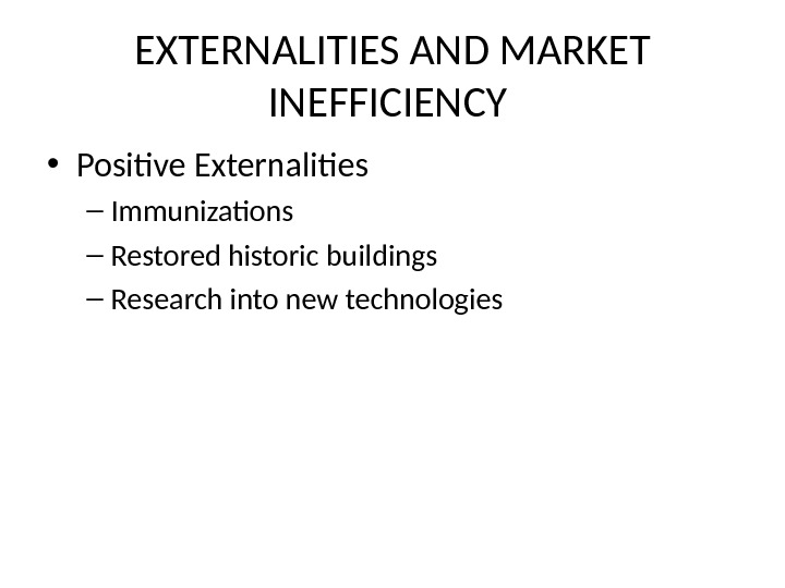 EXTERNALITIES AND MARKET INEFFICIENCY  • Positive Externalities – Immunizations – Restored historic buildings – Research