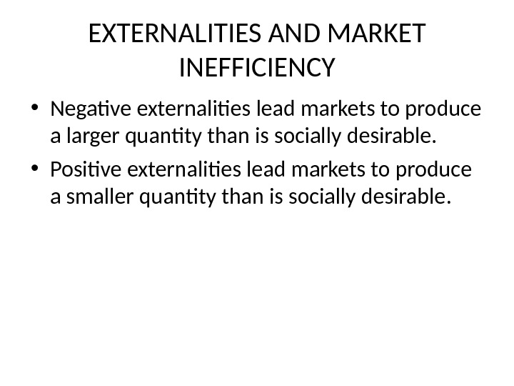 EXTERNALITIES AND MARKET INEFFICIENCY • Negative externalities lead markets to produce a larger quantity than is