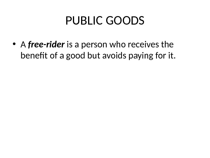 PUBLIC GOODS • A free-rider  is a person who receives the benefit of a good