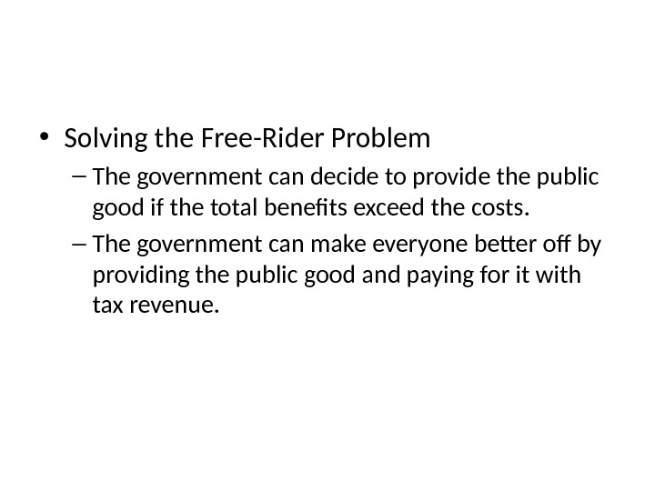 The Free-Rider Problem  • Solving the Free-Rider Problem – The government can decide to provide