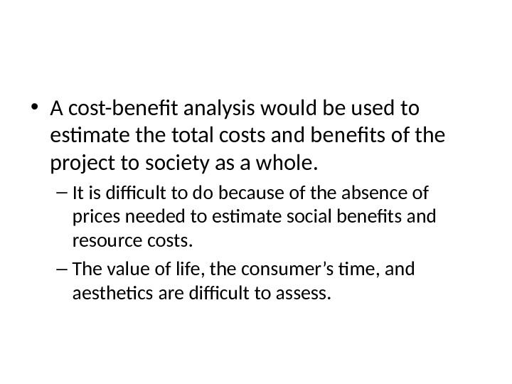 The Difficult Job of Cost-Benefit Analysis • A cost-benefit analysis would be used to estimate the