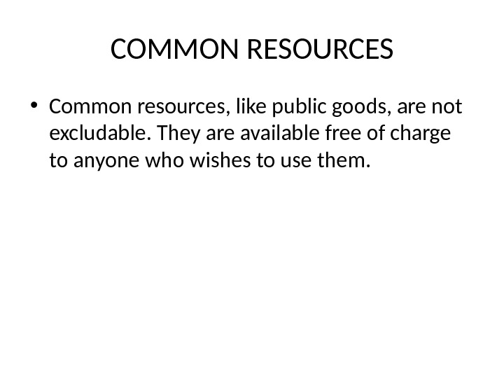 COMMON RESOURCES • Common resources, like public goods, are not excludable. They are available free of
