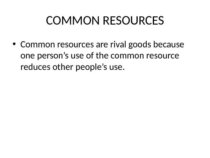 COMMON RESOURCES • Common resources are rival goods because one person's use of the common resource