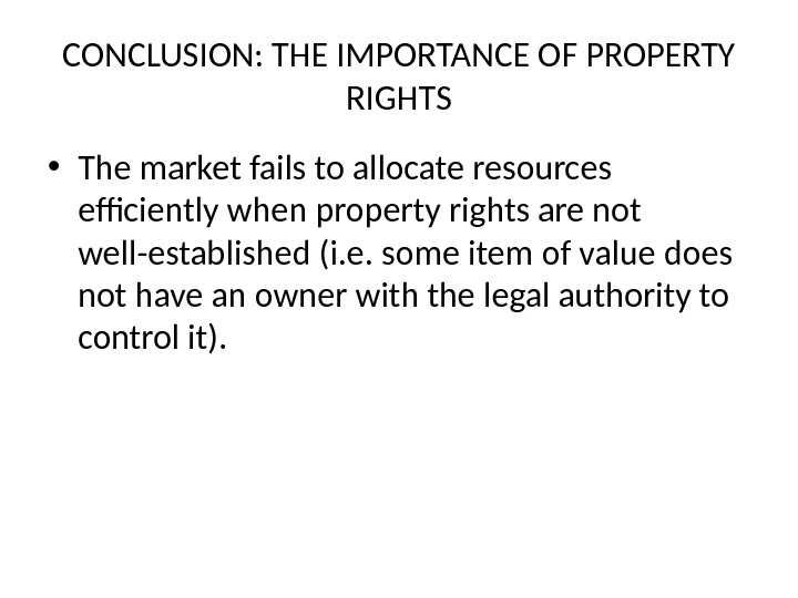 CONCLUSION: THE IMPORTANCE OF PROPERTY RIGHTS • The market fails to allocate resources efficiently when property