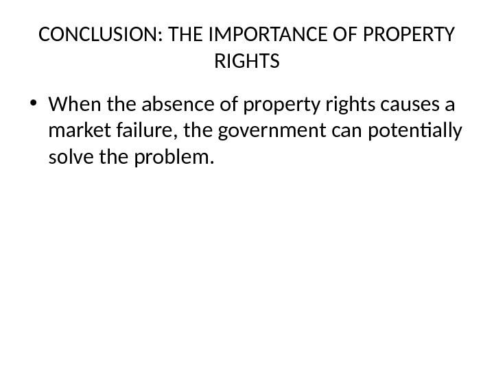 CONCLUSION: THE IMPORTANCE OF PROPERTY RIGHTS • When the absence of property rights causes a market