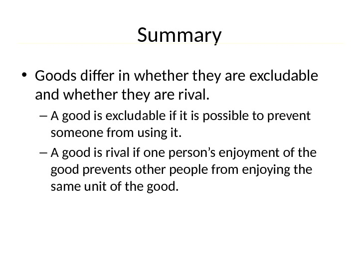 Summary • Goods differ in whether they are excludable and whether they are rival. – A
