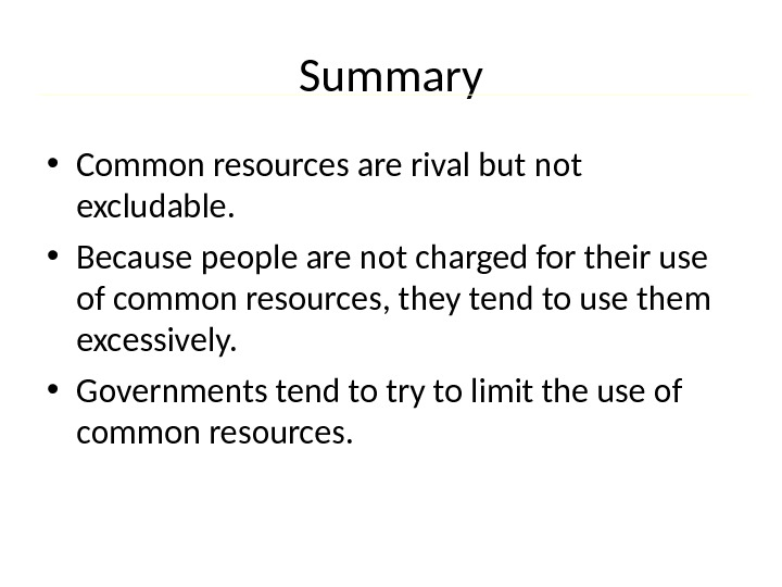 Summary • Common resources are rival but not excludable.  • Because people are not charged