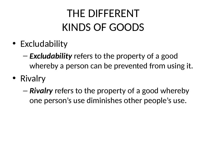 THE DIFFERENT KINDS OF GOODS  • Excludability – Excludability  refers to the property of