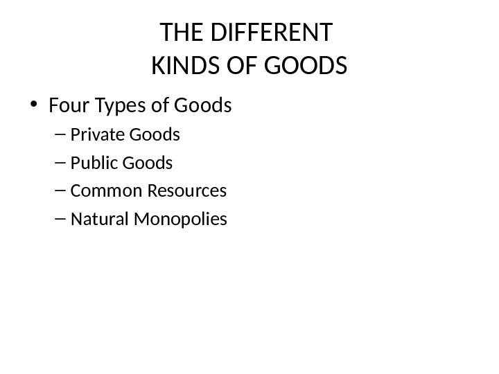 THE DIFFERENT KINDS OF GOODS • Four Types of Goods – Private Goods – Public Goods
