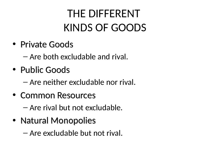 THE DIFFERENT KINDS OF GOODS • Private Goods – Are both excludable and rival.  •