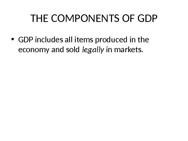 THE COMPONENTS OF GDP • GDP includes all items produced in the economy and sold legally