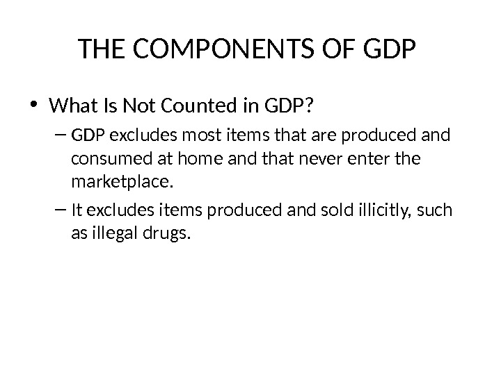 THE COMPONENTS OF GDP  • What Is Not Counted in GDP? – GDP excludes most
