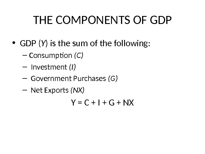 THE COMPONENTS OF GDP • GDP ( Y ) is the sum of the following: –