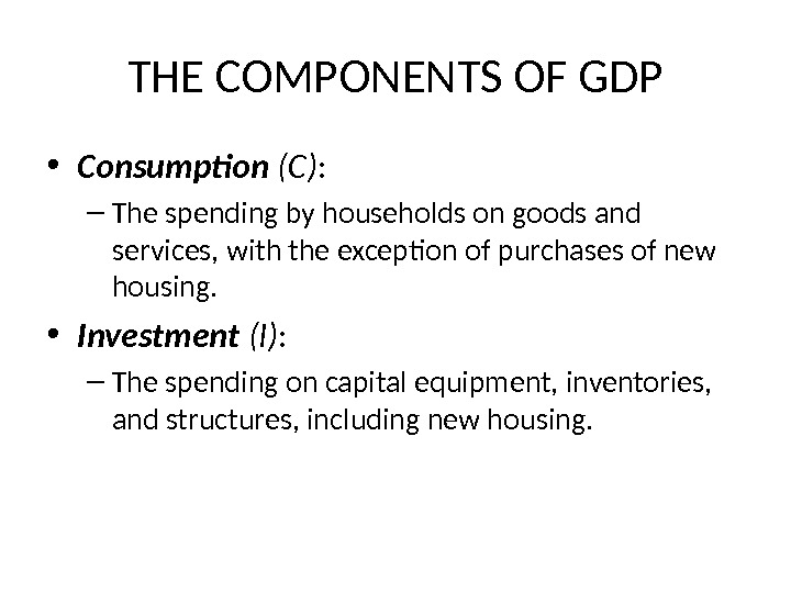 THE COMPONENTS OF GDP • Consumption  (C) : – The spending by households on goods