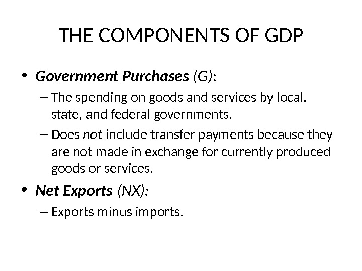 THE COMPONENTS OF GDP • Government Purchases (G) : – The spending on goods and services