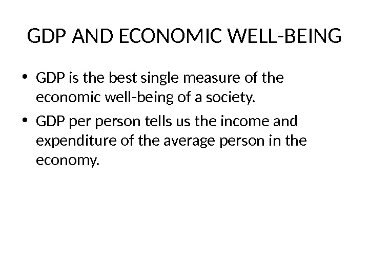 GDP AND ECONOMIC WELL-BEING • GDP is the best single measure of the economic well-being of
