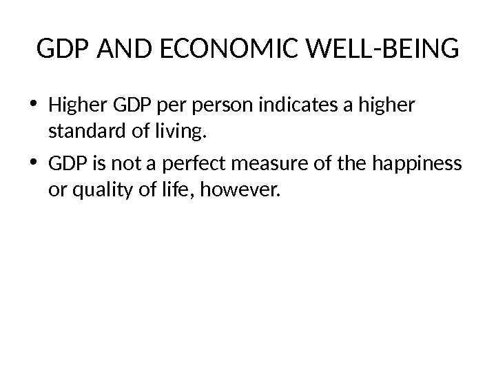 GDP AND ECONOMIC WELL-BEING • Higher GDP person indicates a higher standard of living.  •