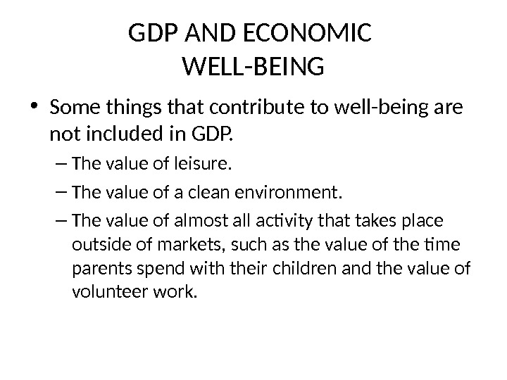 GDP AND ECONOMIC WELL-BEING • Some things that contribute to well-being are not included in GDP.