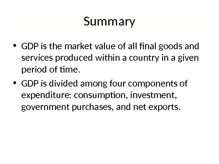 Summary • GDP is the market value of all final goods and services produced within a