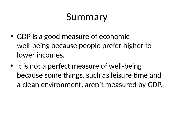 Summary • GDP is a good measure of economic well-being because people prefer higher to lower