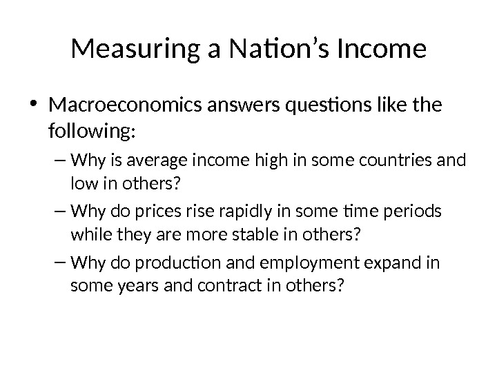 Measuring a Nation's Income • Macroeconomics answers questions like the following: – Why is average income