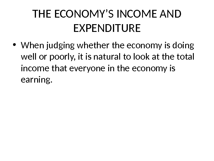 THE ECONOMY'S INCOME AND EXPENDITURE • When judging whether the economy is doing well or poorly,