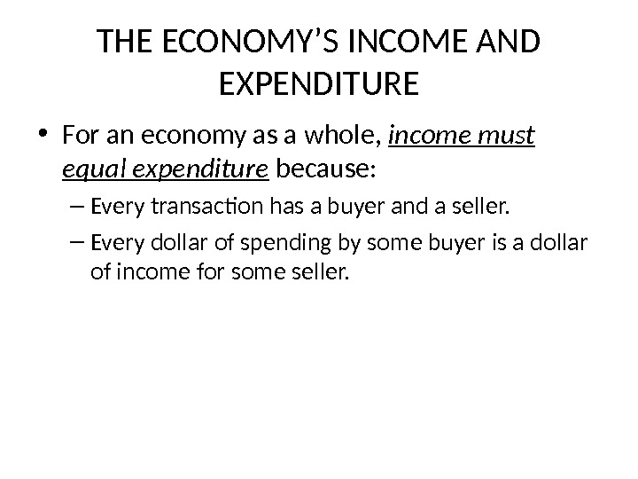 THE ECONOMY'S INCOME AND EXPENDITURE • For an economy as a whole,  income must equal