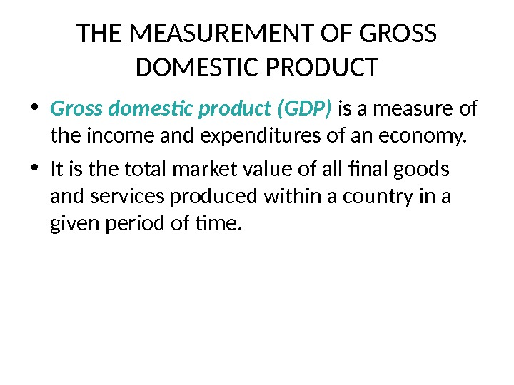 THE MEASUREMENT OF GROSS DOMESTIC PRODUCT • Gross domestic product (GDP) is a measure of the