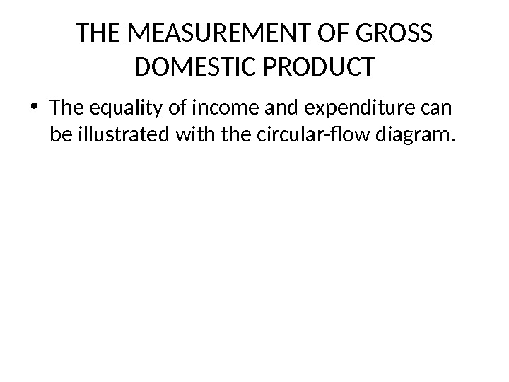 THE MEASUREMENT OF GROSS DOMESTIC PRODUCT • The equality of income and expenditure can be illustrated