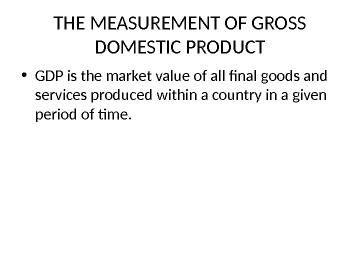 THE MEASUREMENT OF GROSS DOMESTIC PRODUCT • GDP is the market value of all final goods