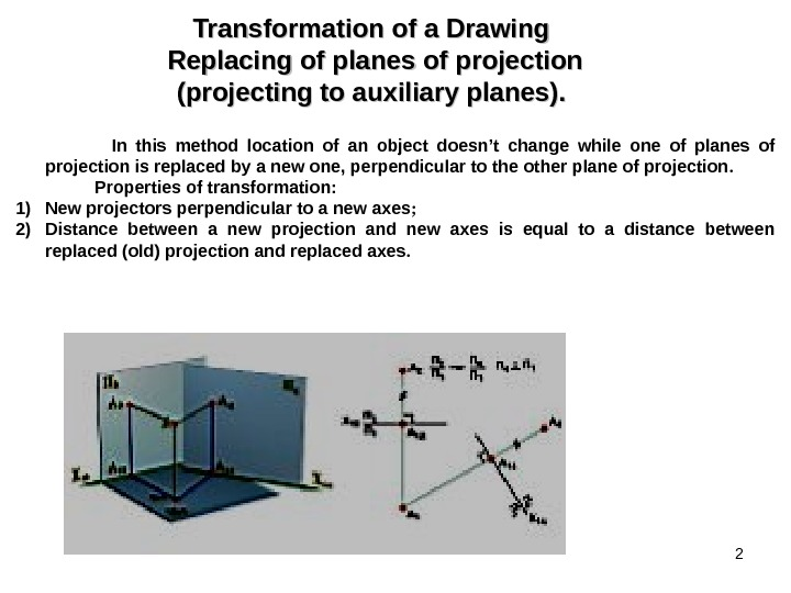 2 Transformation of a Drawing  Replacing of planes of projection (projecting to auxiliary planes). .