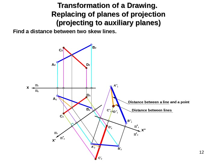12 Transformation of a Drawing.  Replacing of planes of projection (projecting to auxiliary planes) Find
