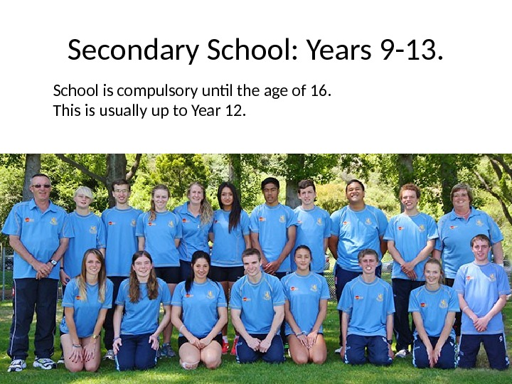 Secondary School: Years 9 -13. School is compulsory until the age of 16.  This is