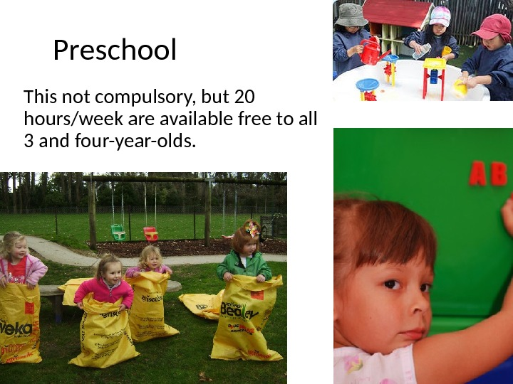 Preschool This not compulsory, but 20 hours/week are available free to all 3 and four-year-olds.