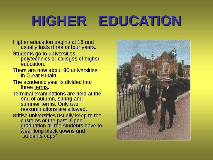HIGHER  EDUCATION Higher education begins at 18 and usually lasts three or four years. Students