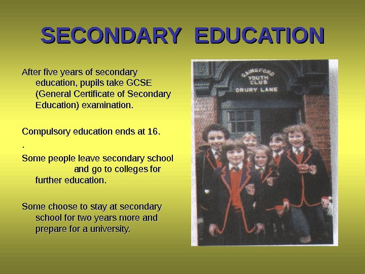 SECONDARY EDUCATION After five years of secondary education, pupils take GCSE (General Certificate of Secondary Education)
