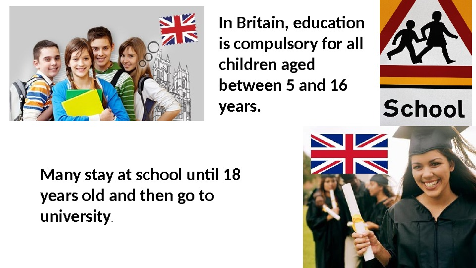 Many stay at school until 18 years old and then go to university. In Britain, education